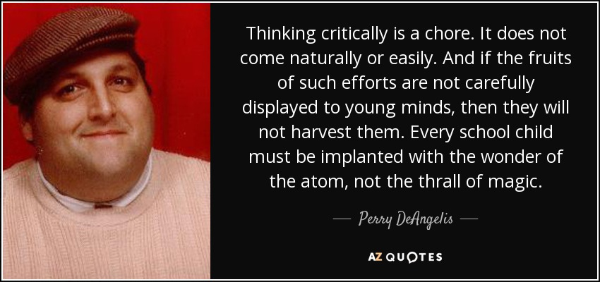 Thinking critically is a chore. It does not come naturally or easily. And if the fruits of such efforts are not carefully displayed to young minds, then they will not harvest them. Every school child must be implanted with the wonder of the atom, not the thrall of magic. - Perry DeAngelis