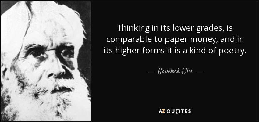 Thinking in its lower grades, is comparable to paper money, and in its higher forms it is a kind of poetry. - Havelock Ellis