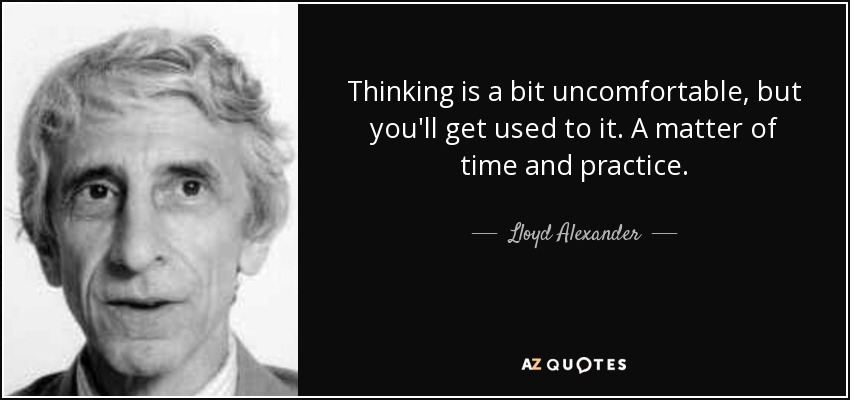 Thinking is a bit uncomfortable, but you'll get used to it. A matter of time and practice. - Lloyd Alexander