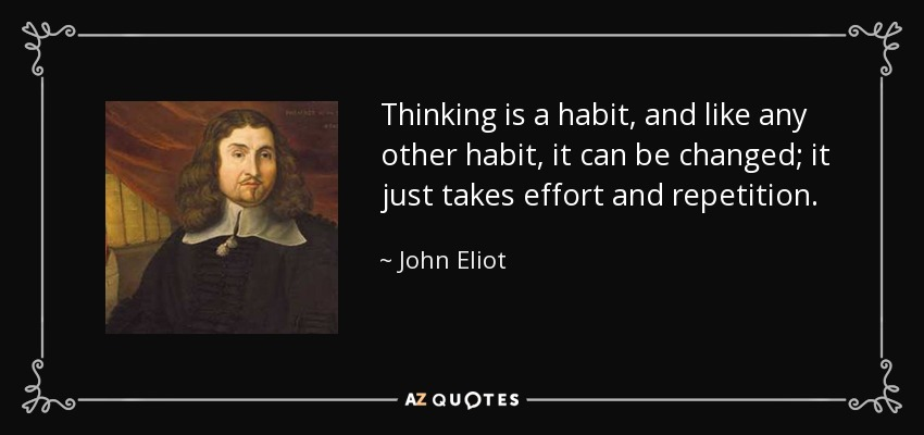 Thinking is a habit, and like any other habit, it can be changed; it just takes effort and repetition. - John Eliot