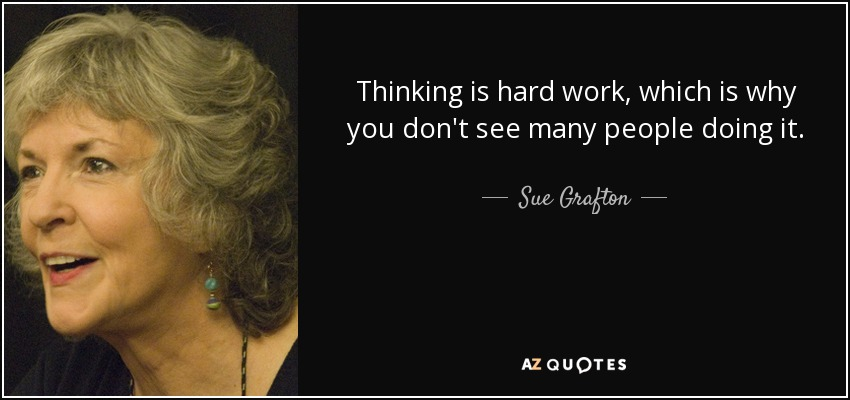 Thinking is hard work, which is why you don't see many people doing it. - Sue Grafton