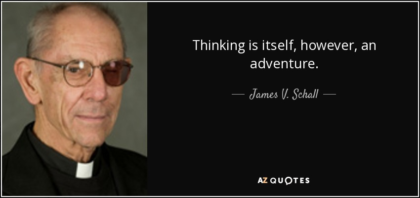 Thinking is itself, however, an adventure. - James V. Schall