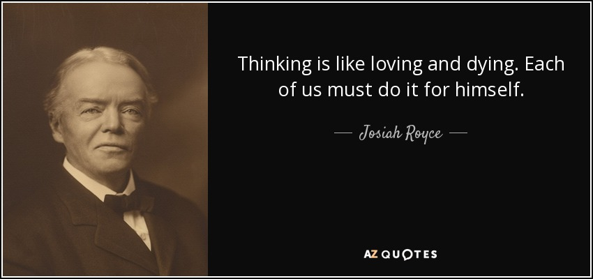 Thinking is like loving and dying. Each of us must do it for himself. - Josiah Royce