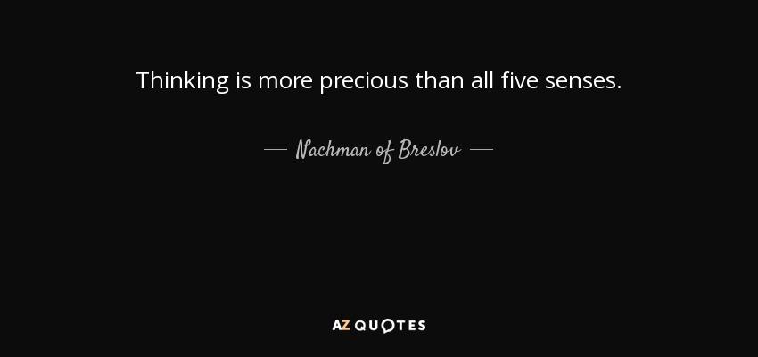 Thinking is more precious than all five senses. - Nachman of Breslov