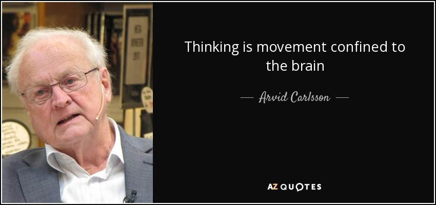 Thinking is movement confined to the brain - Arvid Carlsson