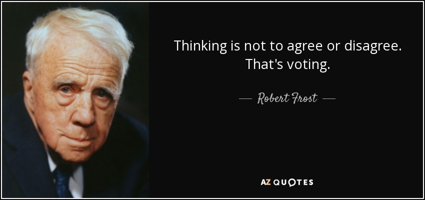 Thinking is not to agree or disagree. That's voting. - Robert Frost