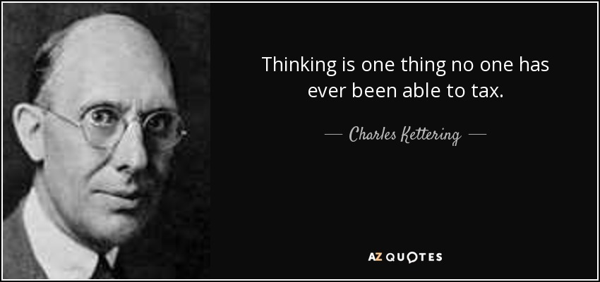 Thinking is one thing no one has ever been able to tax. - Charles Kettering
