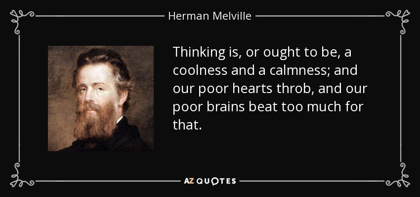 Thinking is, or ought to be, a coolness and a calmness; and our poor hearts throb, and our poor brains beat too much for that. - Herman Melville