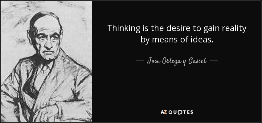 Thinking is the desire to gain reality by means of ideas. - Jose Ortega y Gasset