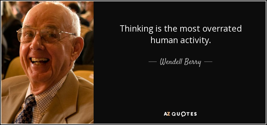 Thinking is the most overrated human activity. - Wendell Berry