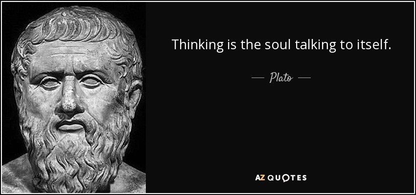 Thinking is the soul talking to itself. - Plato