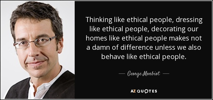 Thinking like ethical people, dressing like ethical people, decorating our homes like ethical people makes not a damn of difference unless we also behave like ethical people. - George Monbiot