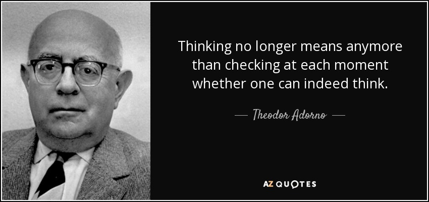 Thinking no longer means anymore than checking at each moment whether one can indeed think. - Theodor Adorno