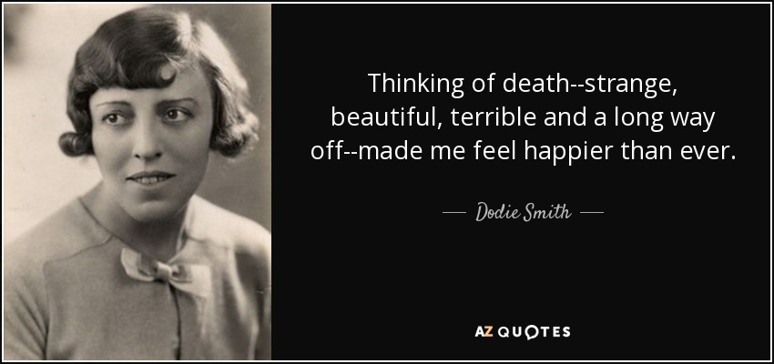 Thinking of death--strange, beautiful, terrible and a long way off--made me feel happier than ever. - Dodie Smith