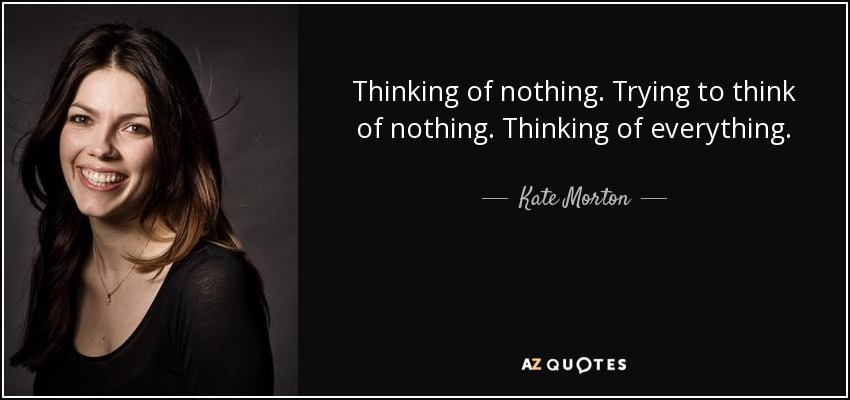 Thinking of nothing. Trying to think of nothing. Thinking of everything. - Kate Morton