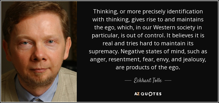 Thinking, or more precisely identification with thinking, gives rise to and maintains the ego, which, in our Western society in particular, is out of control. It believes it is real and tries hard to maintain its supremacy. Negative states of mind, such as anger, resentment, fear, envy, and jealousy, are products of the ego. - Eckhart Tolle