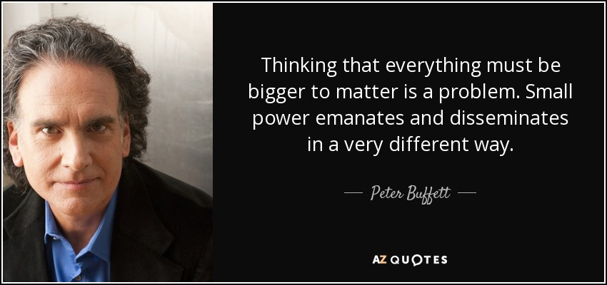 Thinking that everything must be bigger to matter is a problem. Small power emanates and disseminates in a very different way. - Peter Buffett