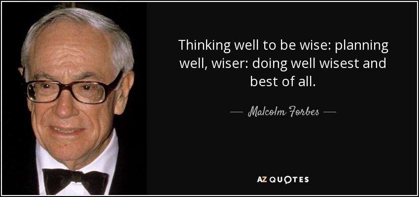 Thinking well to be wise: planning well, wiser: doing well wisest and best of all. - Malcolm Forbes