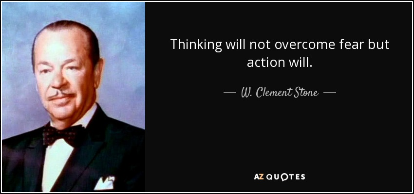 Thinking will not overcome fear but action will. - W. Clement Stone