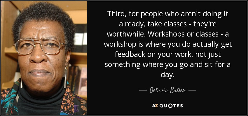Third, for people who aren't doing it already, take classes - they're worthwhile. Workshops or classes - a workshop is where you do actually get feedback on your work, not just something where you go and sit for a day. - Octavia Butler