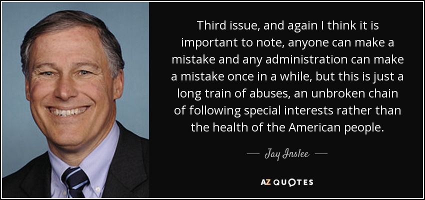 Third issue, and again I think it is important to note, anyone can make a mistake and any administration can make a mistake once in a while, but this is just a long train of abuses, an unbroken chain of following special interests rather than the health of the American people. - Jay Inslee