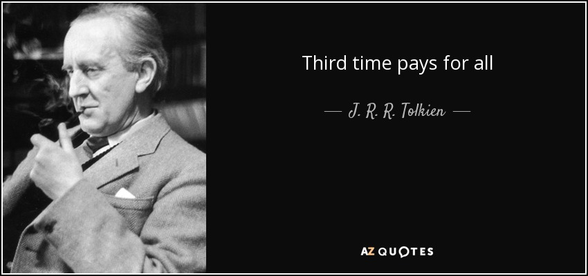 Third time pays for all - J. R. R. Tolkien