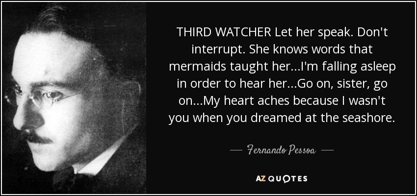 THIRD WATCHER Let her speak. Don't interrupt. She knows words that mermaids taught her...I'm falling asleep in order to hear her...Go on, sister, go on...My heart aches because I wasn't you when you dreamed at the seashore... - Fernando Pessoa