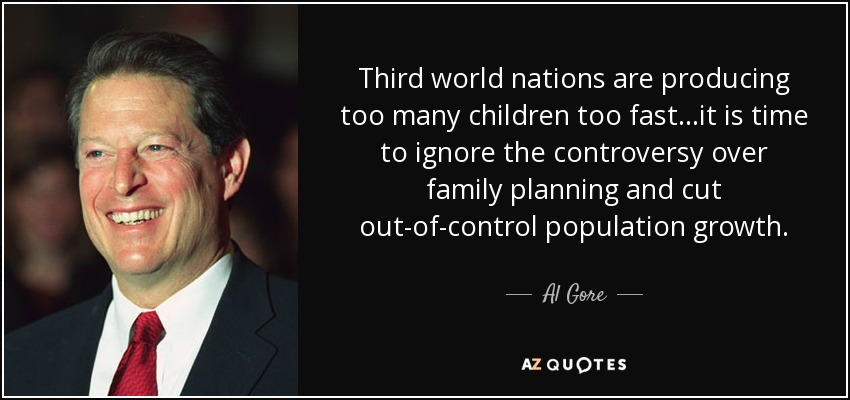 Third world nations are producing too many children too fast...it is time to ignore the controversy over family planning and cut out-of-control population growth. - Al Gore