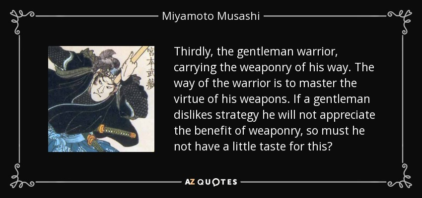 Thirdly, the gentleman warrior, carrying the weaponry of his way. The way of the warrior is to master the virtue of his weapons. If a gentleman dislikes strategy he will not appreciate the benefit of weaponry, so must he not have a little taste for this? - Miyamoto Musashi