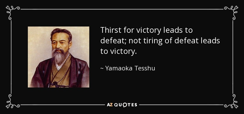 Thirst for victory leads to defeat; not tiring of defeat leads to victory. - Yamaoka Tesshu