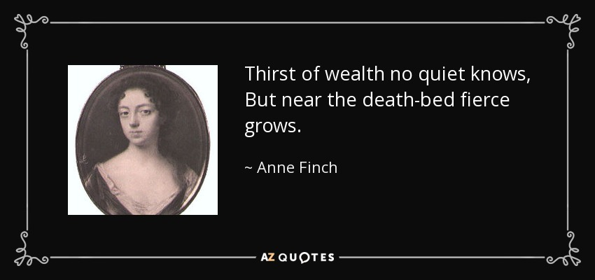 Thirst of wealth no quiet knows, But near the death-bed fierce grows. - Anne Finch, Countess of Winchilsea