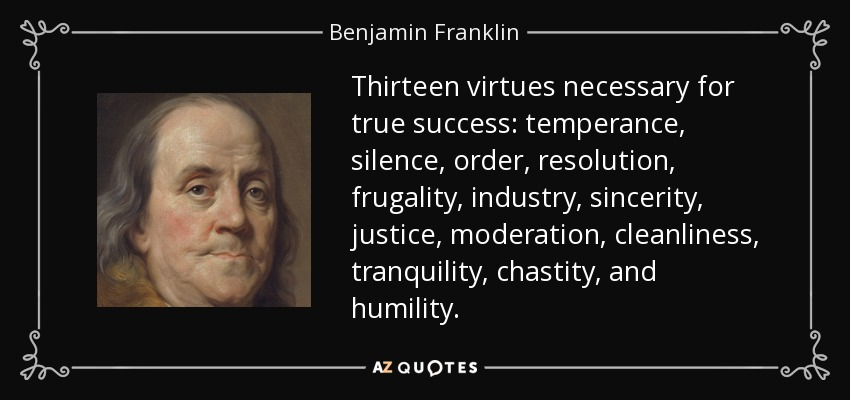 Thirteen virtues necessary for true success: temperance, silence, order, resolution, frugality, industry, sincerity, justice, moderation, cleanliness, tranquility, chastity, and humility. - Benjamin Franklin