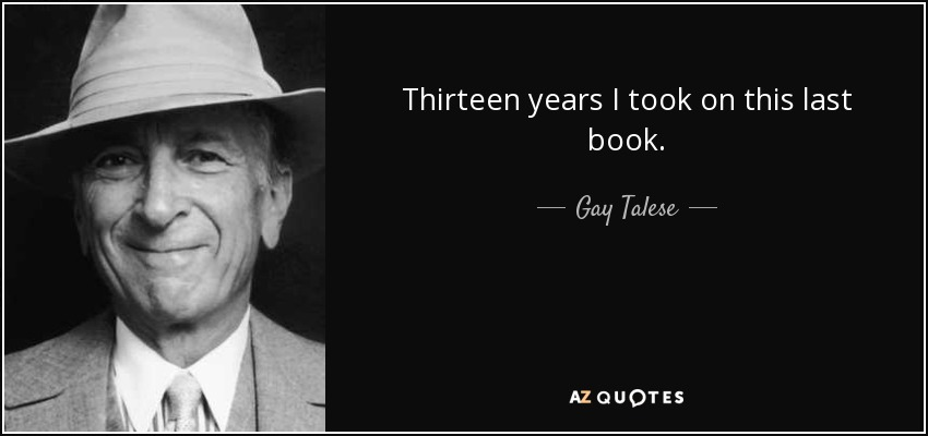 Thirteen years I took on this last book. - Gay Talese