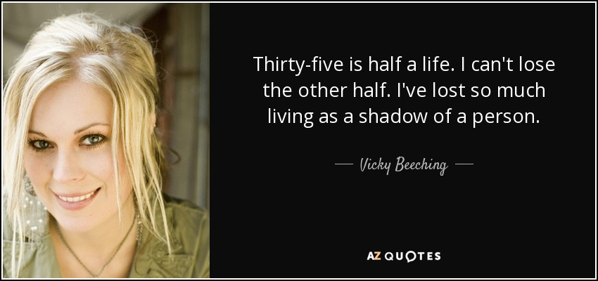 Thirty-five is half a life. I can't lose the other half. I've lost so much living as a shadow of a person. - Vicky Beeching