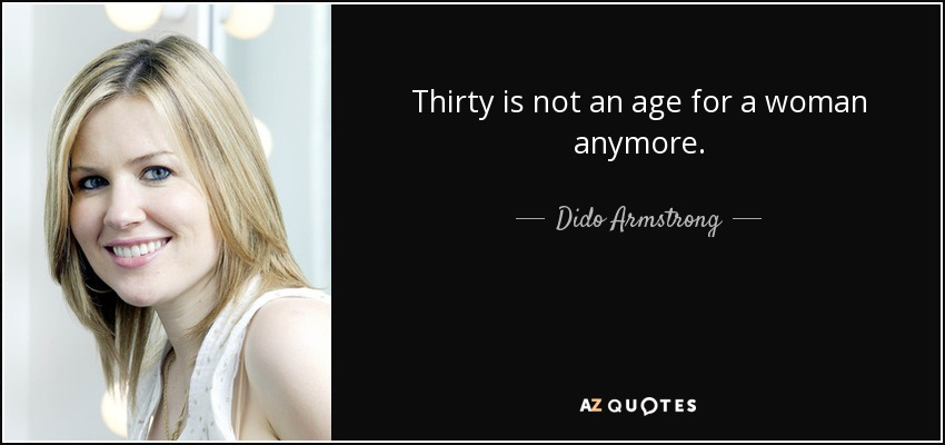 Thirty is not an age for a woman anymore. - Dido Armstrong