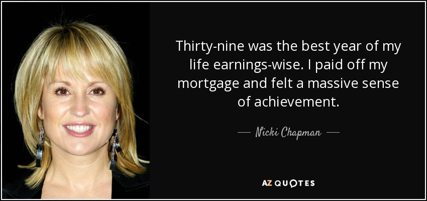 Thirty-nine was the best year of my life earnings-wise. I paid off my mortgage and felt a massive sense of achievement. - Nicki Chapman