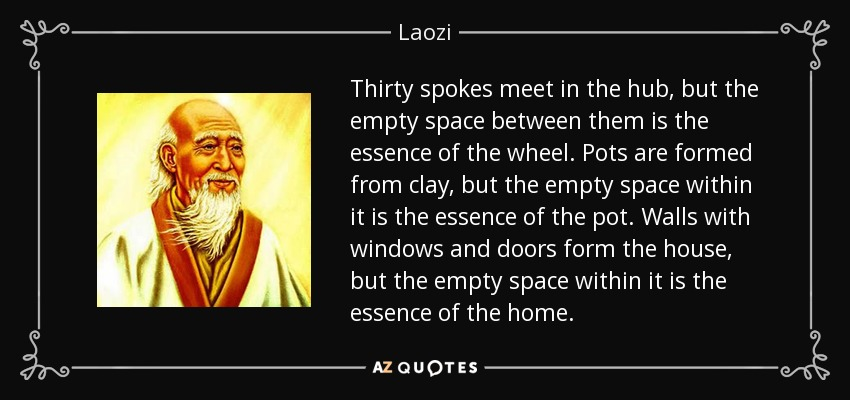 Thirty spokes meet in the hub, but the empty space between them is the essence of the wheel. Pots are formed from clay, but the empty space within it is the essence of the pot. Walls with windows and doors form the house, but the empty space within it is the essence of the home. - Laozi