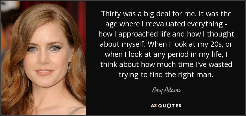 Thirty was a big deal for me. It was the age where I reevaluated everything - how I approached life and how I thought about myself. When I look at my 20s, or when I look at any period in my life, I think about how much time I've wasted trying to find the right man. - Amy Adams