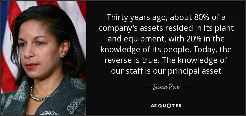 Thirty years ago, about 80% of a company's assets resided in its plant and equipment, with 20% in the knowledge of its people. Today, the reverse is true. The knowledge of our staff is our principal asset - Susan Rice