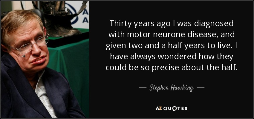 Thirty years ago I was diagnosed with motor neurone disease, and given two and a half years to live. I have always wondered how they could be so precise about the half. - Stephen Hawking