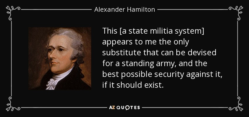 This [a state militia system] appears to me the only substitute that can be devised for a standing army, and the best possible security against it, if it should exist. - Alexander Hamilton