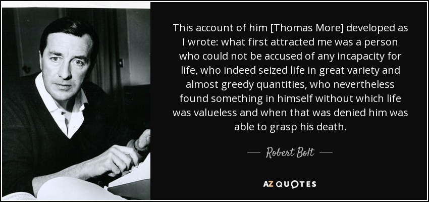 This account of him [Thomas More] developed as I wrote: what first attracted me was a person who could not be accused of any incapacity for life, who indeed seized life in great variety and almost greedy quantities, who nevertheless found something in himself without which life was valueless and when that was denied him was able to grasp his death. - Robert Bolt