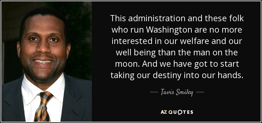 This administration and these folk who run Washington are no more interested in our welfare and our well being than the man on the moon. And we have got to start taking our destiny into our hands. - Tavis Smiley