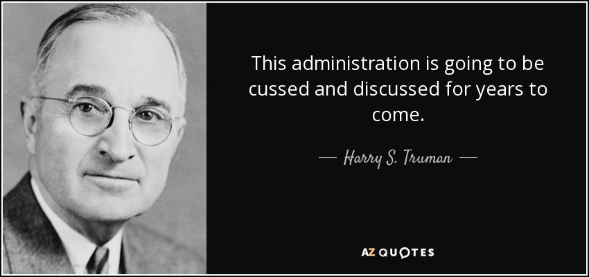 This administration is going to be cussed and discussed for years to come. - Harry S. Truman