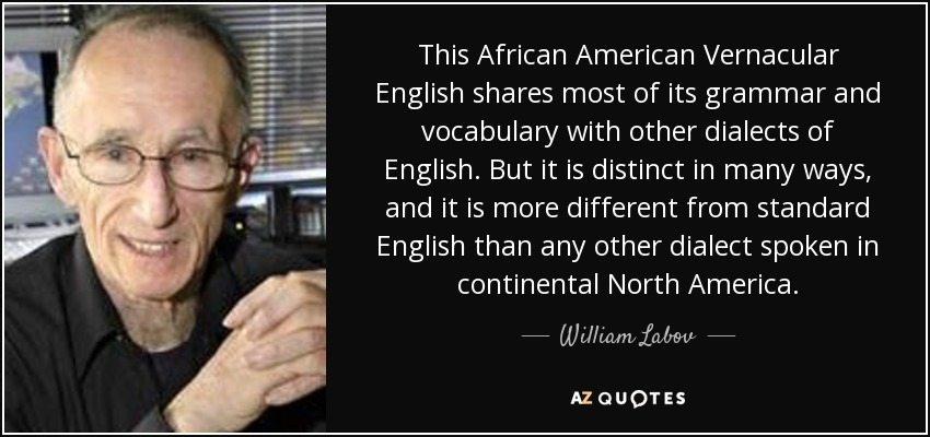 This African American Vernacular English shares most of its grammar and vocabulary with other dialects of English. But it is distinct in many ways, and it is more different from standard English than any other dialect spoken in continental North America. - William Labov