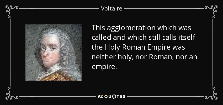 This agglomeration which was called and which still calls itself the Holy Roman Empire was neither holy, nor Roman, nor an empire. - Voltaire
