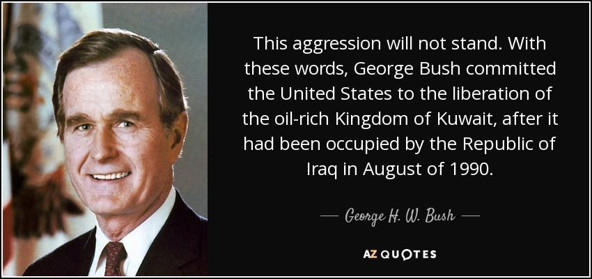 This aggression will not stand. With these words, George Bush committed the United States to the liberation of the oil-rich Kingdom of Kuwait, after it had been occupied by the Republic of Iraq in August of 1990. - George H. W. Bush