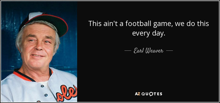 This ain't a football game, we do this every day. - Earl Weaver