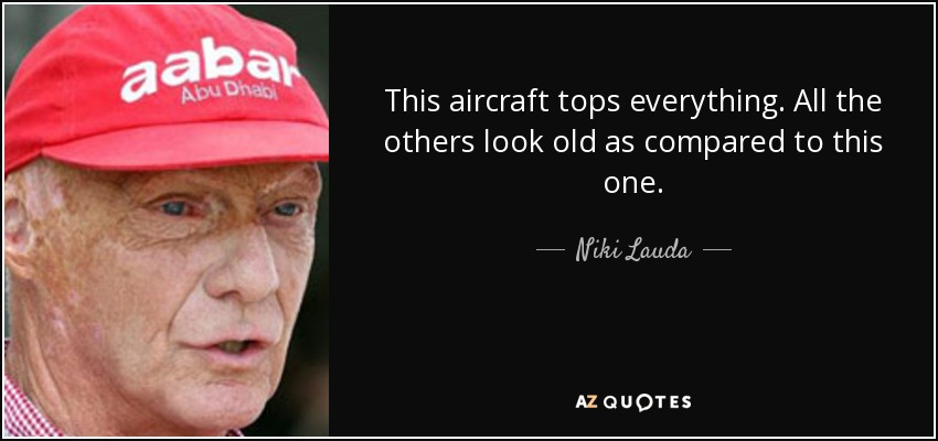 This aircraft tops everything. All the others look old as compared to this one. - Niki Lauda