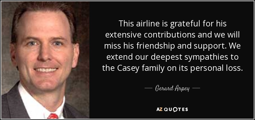 This airline is grateful for his extensive contributions and we will miss his friendship and support. We extend our deepest sympathies to the Casey family on its personal loss. - Gerard Arpey